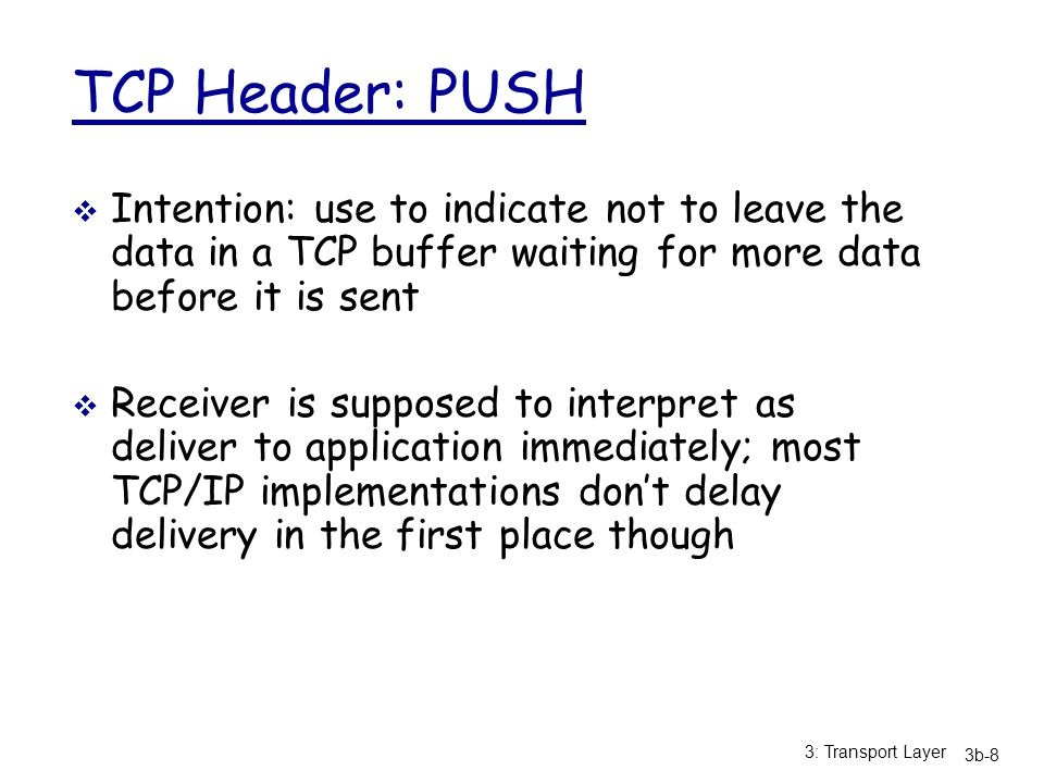 TCP Header: PUSH Intention: use to indicate not to leave the data in a TCP buffer waiting for more data before it is sent.