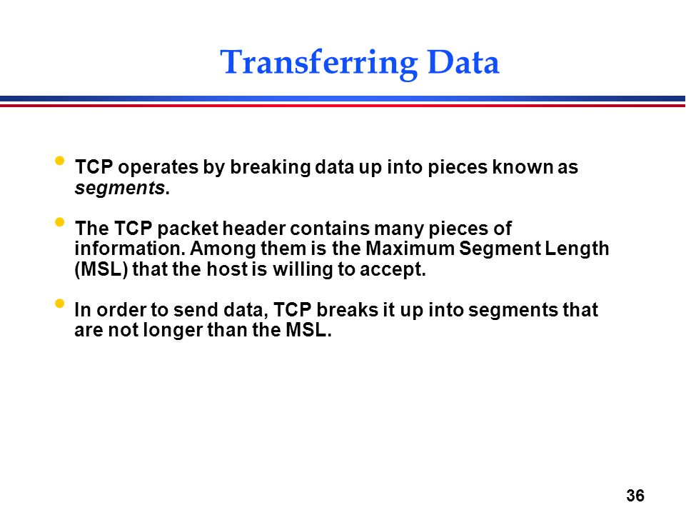 Transferring Data TCP operates by breaking data up into pieces known as segments.