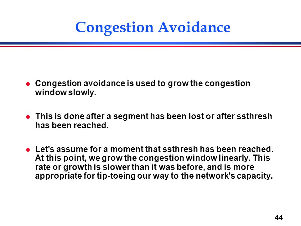 Congestion Avoidance Congestion avoidance is used to grow the congestion window slowly.