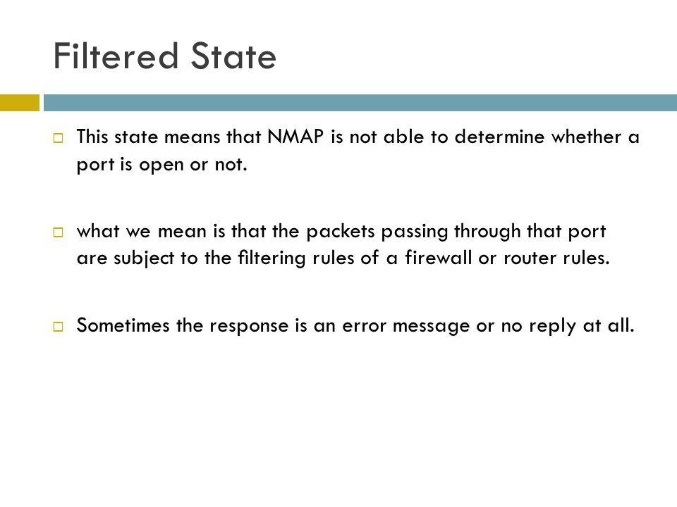 Filtered State This state means that NMAP is not able to determine whether a port is open or not.