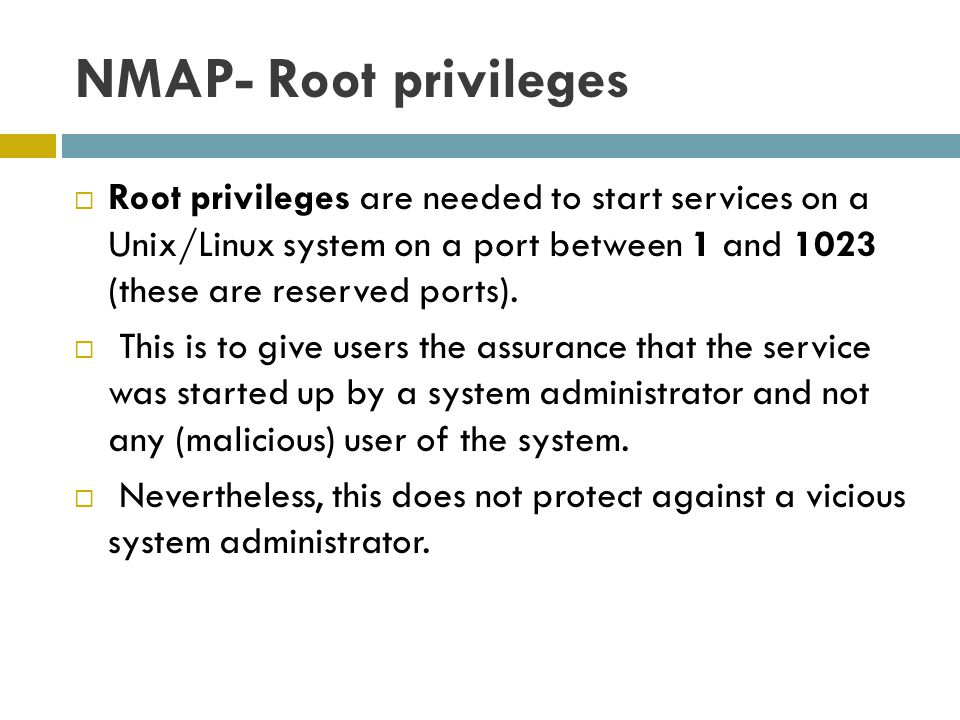 NMAP- Root privileges Root privileges are needed to start services on a Unix/Linux system on a port between 1 and 1023 (these are reserved ports).