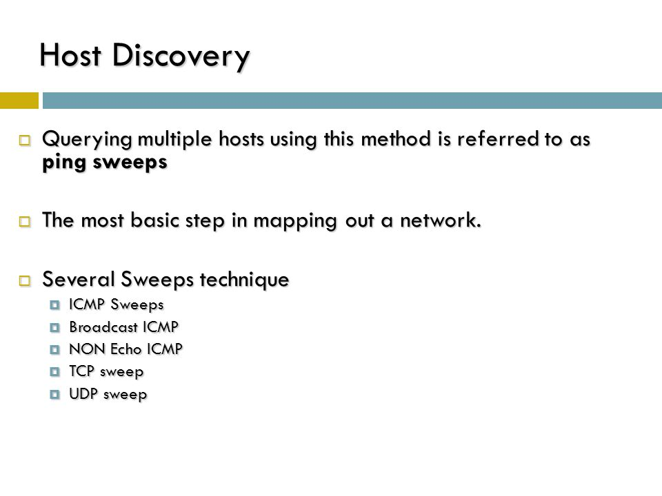 Host Discovery Querying multiple hosts using this method is referred to as ping sweeps. The most basic step in mapping out a network.