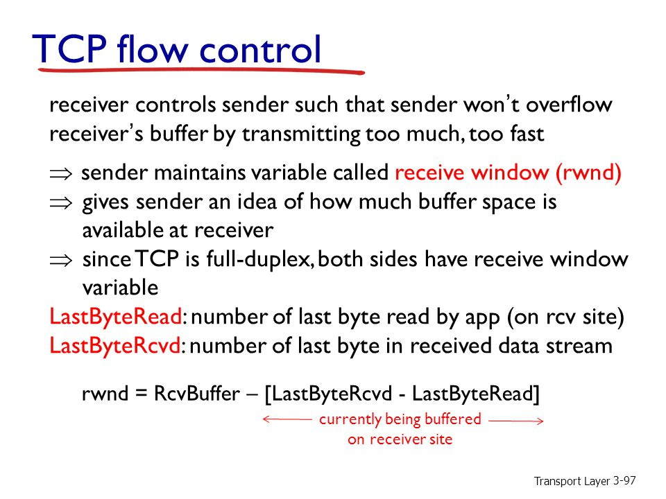 TCP flow control receiver controls sender such that sender won't overflow receiver's buffer by transmitting too much, too fast.