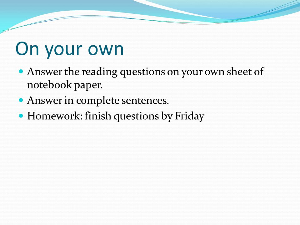 On your own Answer the reading questions on your own sheet of notebook paper. Answer in complete sentences.