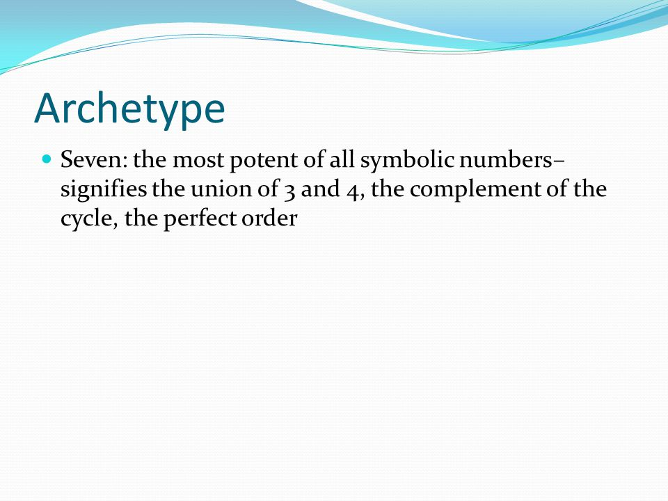 Archetype Seven: the most potent of all symbolic numbers– signifies the union of 3 and 4, the complement of the cycle, the perfect order.