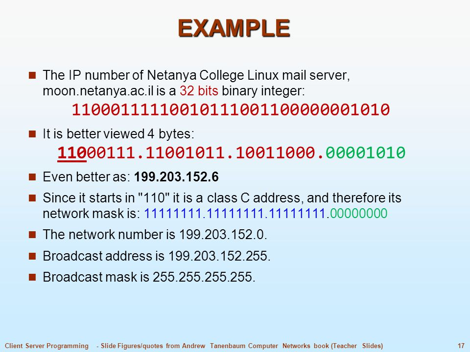 EXAMPLE The IP number of Netanya College Linux mail server, moon.netanya.ac.il is a 32 bits binary integer: 11000111110010111001100000001010.