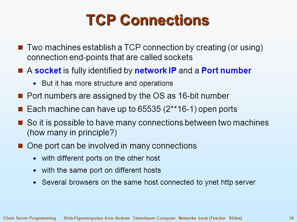 TCP Connections Two machines establish a TCP connection by creating (or using) connection end-points that are called sockets.