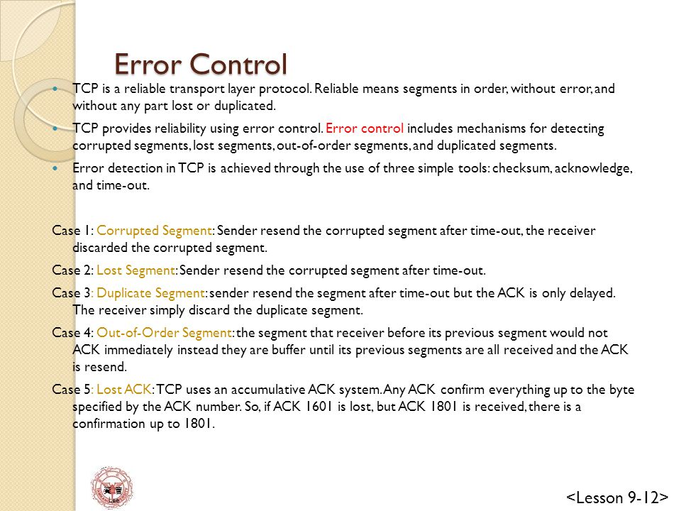 Error Control TCP is a reliable transport layer protocol. Reliable means segments in order, without error, and without any part lost or duplicated.