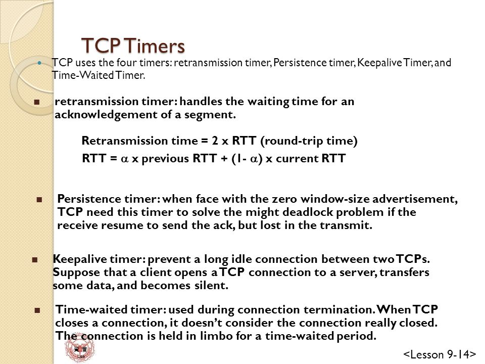 TCP Timers TCP uses the four timers: retransmission timer, Persistence timer, Keepalive Timer, and Time-Waited Timer.