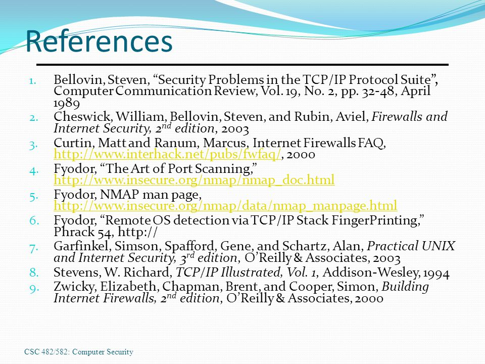 References Bellovin, Steven, Security Problems in the TCP/IP Protocol Suite , Computer Communication Review, Vol. 19, No. 2, pp. 32-48, April 1989.
