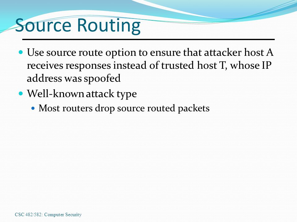 Source Routing Use source route option to ensure that attacker host A receives responses instead of trusted host T, whose IP address was spoofed.