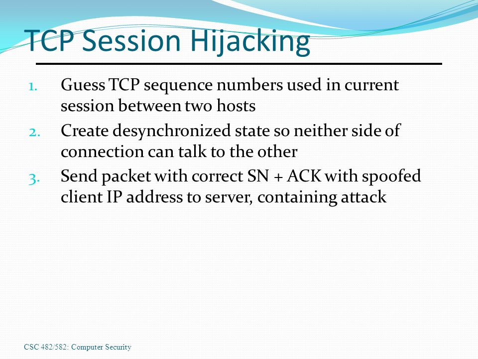 TCP Session Hijacking Guess TCP sequence numbers used in current session between two hosts.