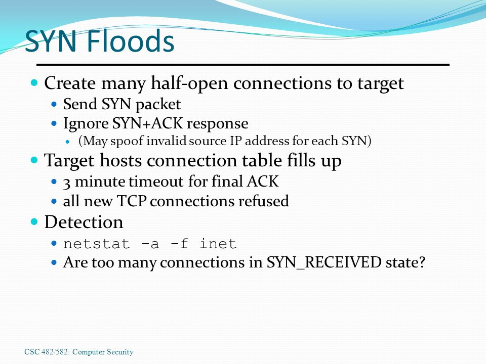 SYN Floods Create many half-open connections to target