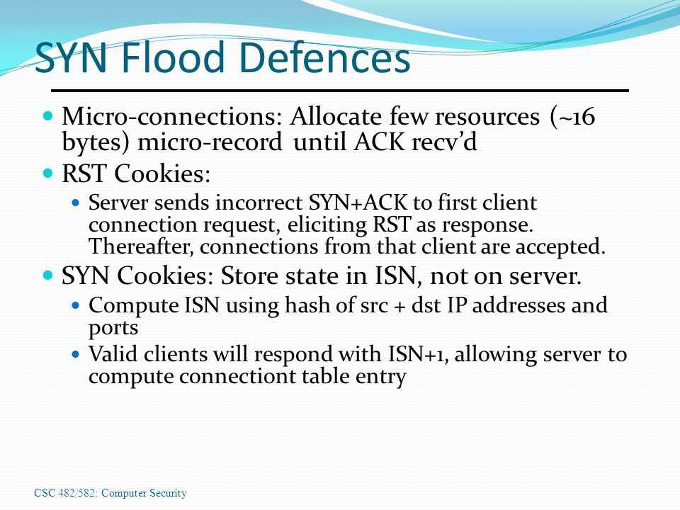 SYN Flood Defences Micro-connections: Allocate few resources (~16 bytes) micro-record until ACK recv'd.