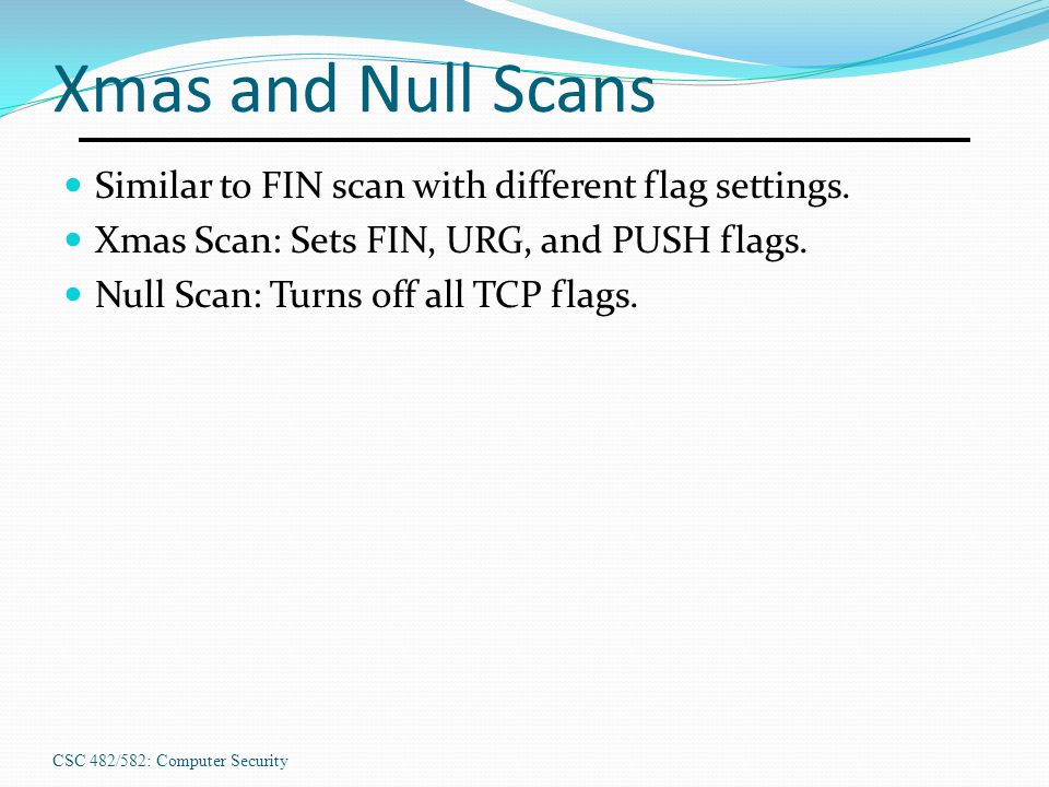 Xmas and Null Scans Similar to FIN scan with different flag settings.