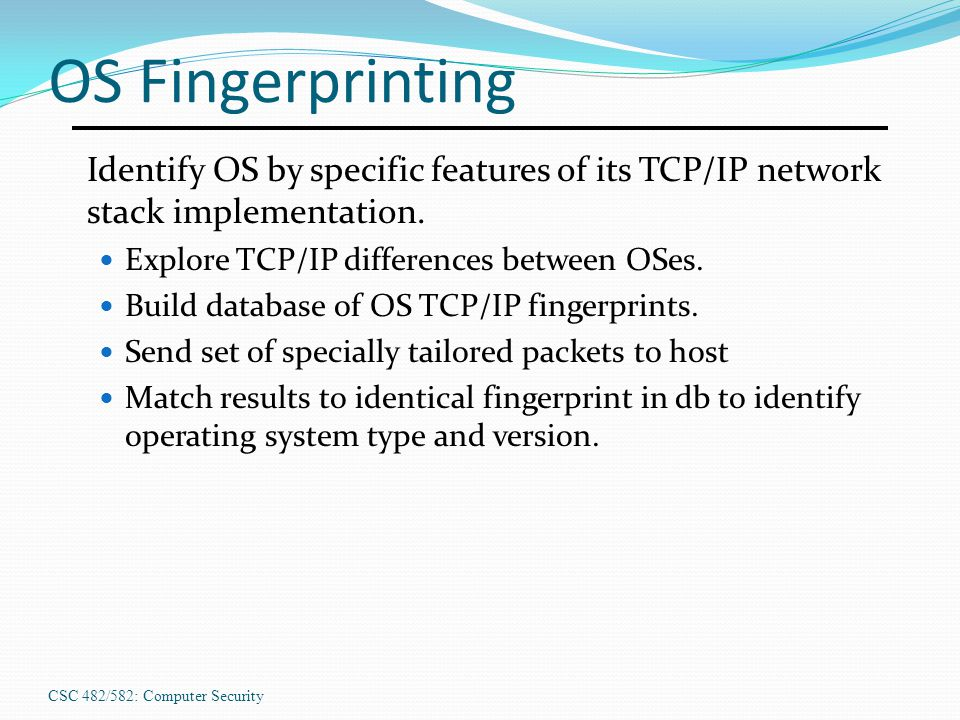 OS Fingerprinting Identify OS by specific features of its TCP/IP network stack implementation. Explore TCP/IP differences between OSes.