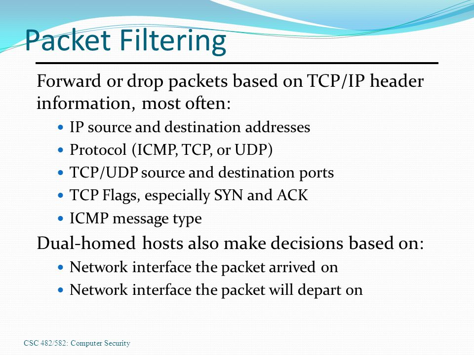 Packet Filtering Forward or drop packets based on TCP/IP header information, most often: IP source and destination addresses.