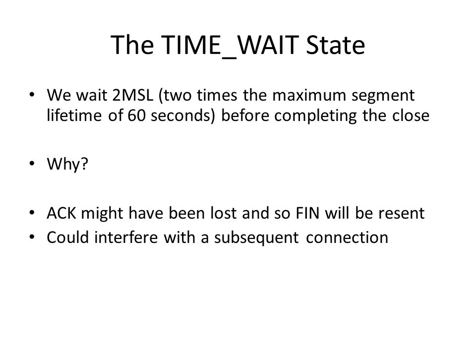 The TIME_WAIT State We wait 2MSL (two times the maximum segment lifetime of 60 seconds) before completing the close.