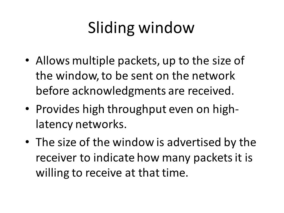 Sliding window Allows multiple packets, up to the size of the window, to be sent on the network before acknowledgments are received.