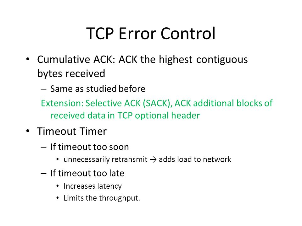 TCP Error Control Cumulative ACK: ACK the highest contiguous bytes received. Same as studied before.