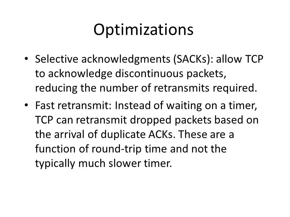 Optimizations Selective acknowledgments (SACKs): allow TCP to acknowledge discontinuous packets, reducing the number of retransmits required.