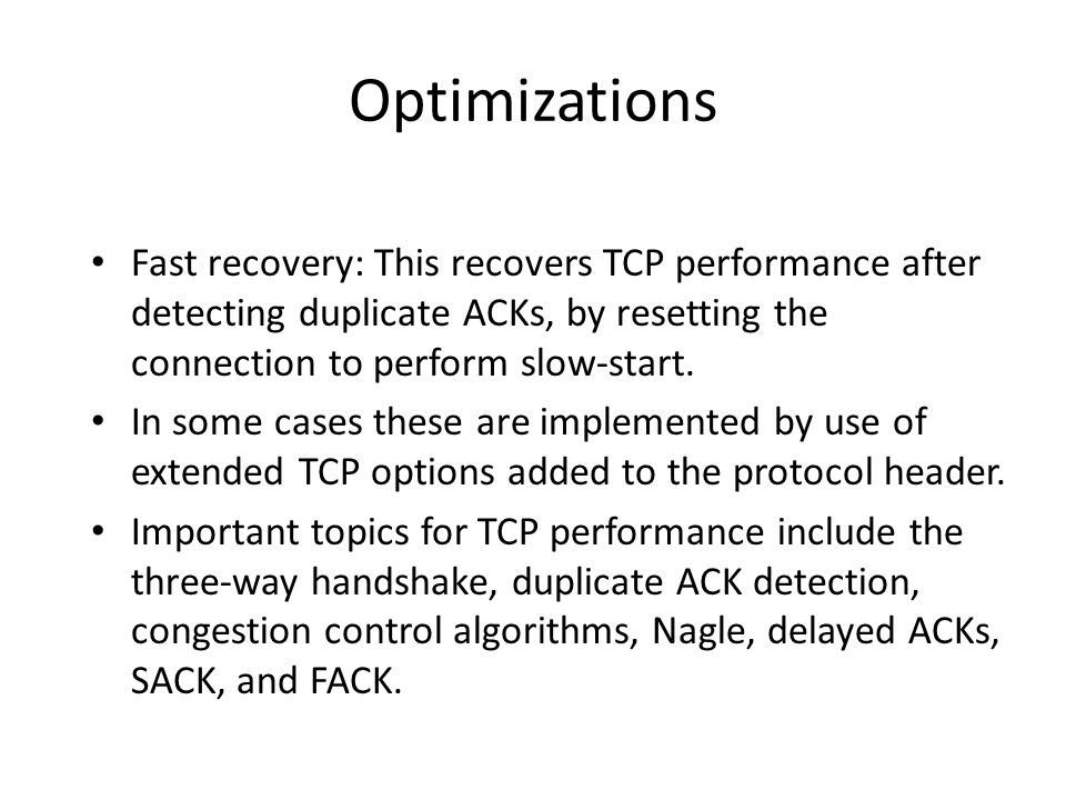 Optimizations Fast recovery: This recovers TCP performance after detecting duplicate ACKs, by resetting the connection to perform slow-start.