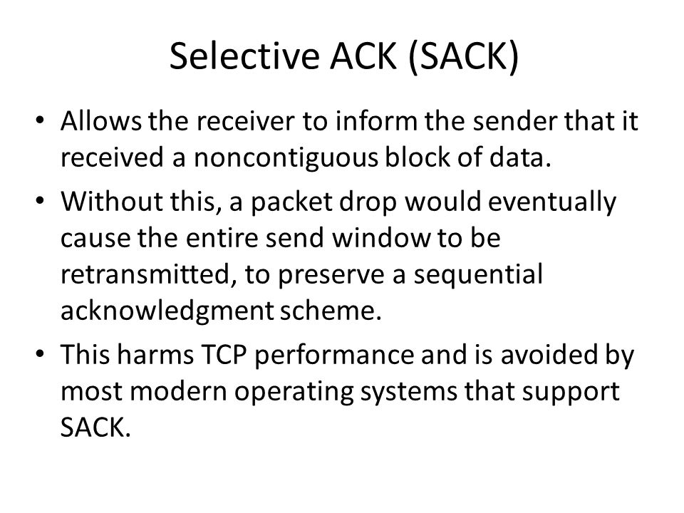Selective ACK (SACK) Allows the receiver to inform the sender that it received a noncontiguous block of data.