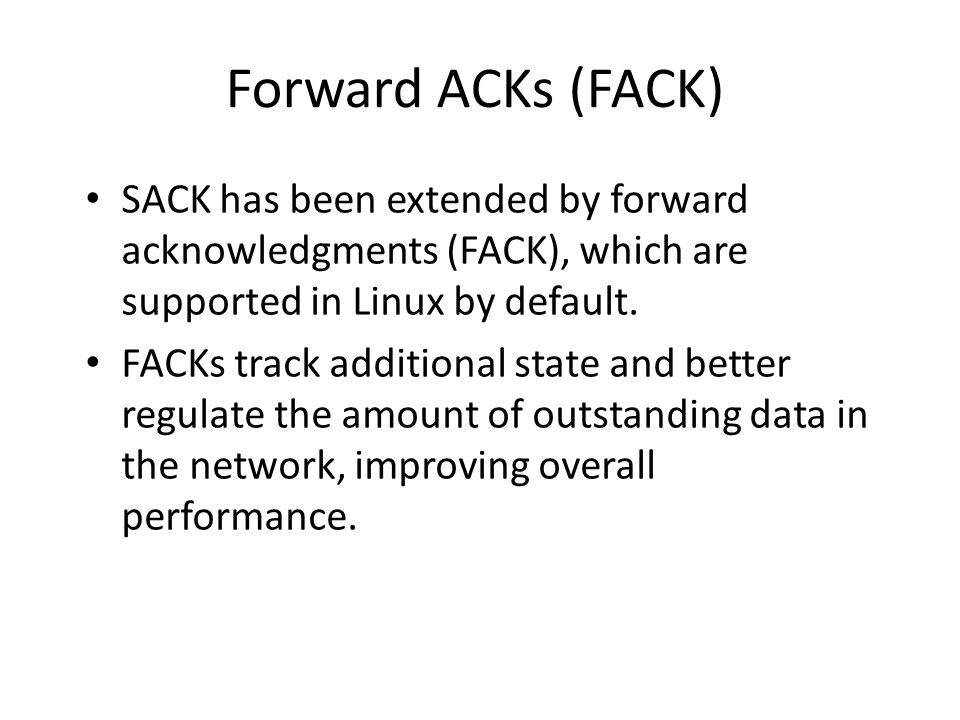 Forward ACKs (FACK) SACK has been extended by forward acknowledgments (FACK), which are supported in Linux by default.