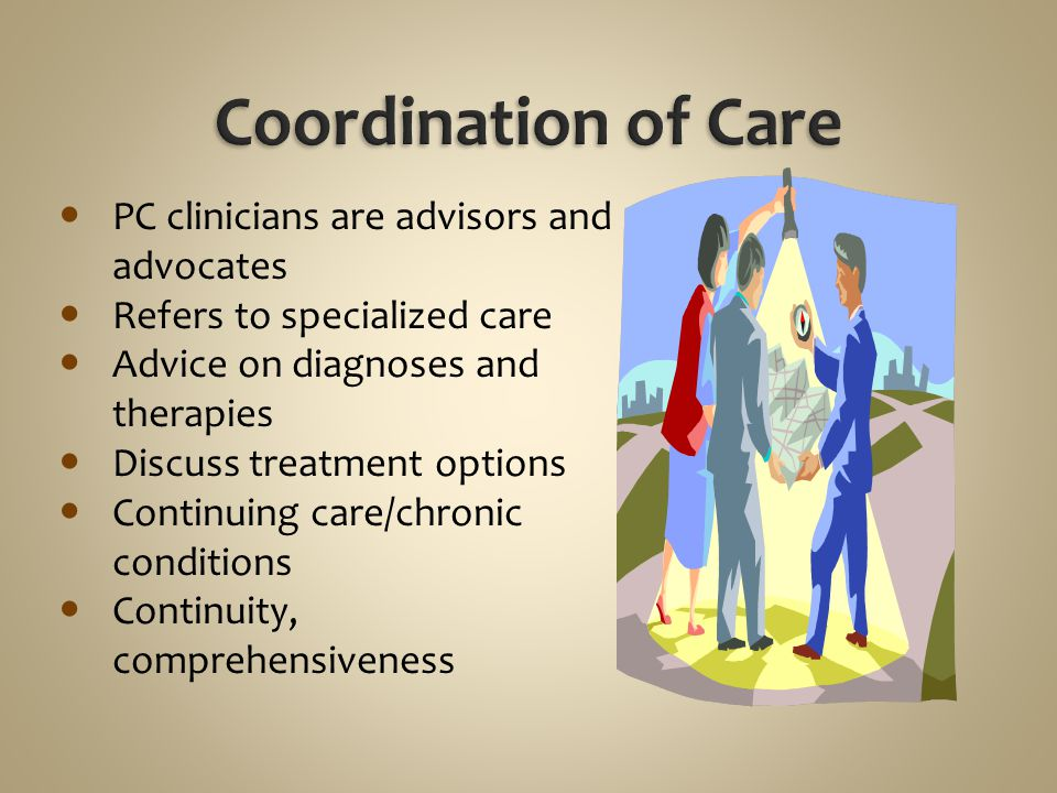 Coordination of Care PC clinicians are advisors and advocates