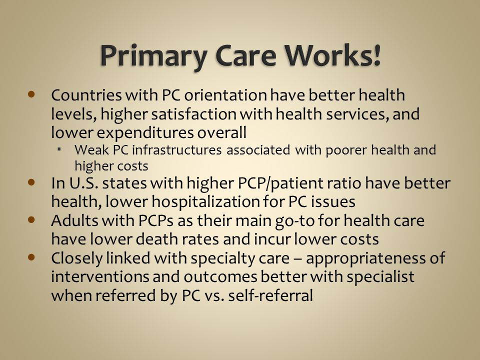 Primary Care Works! Countries with PC orientation have better health levels, higher satisfaction with health services, and lower expenditures overall.