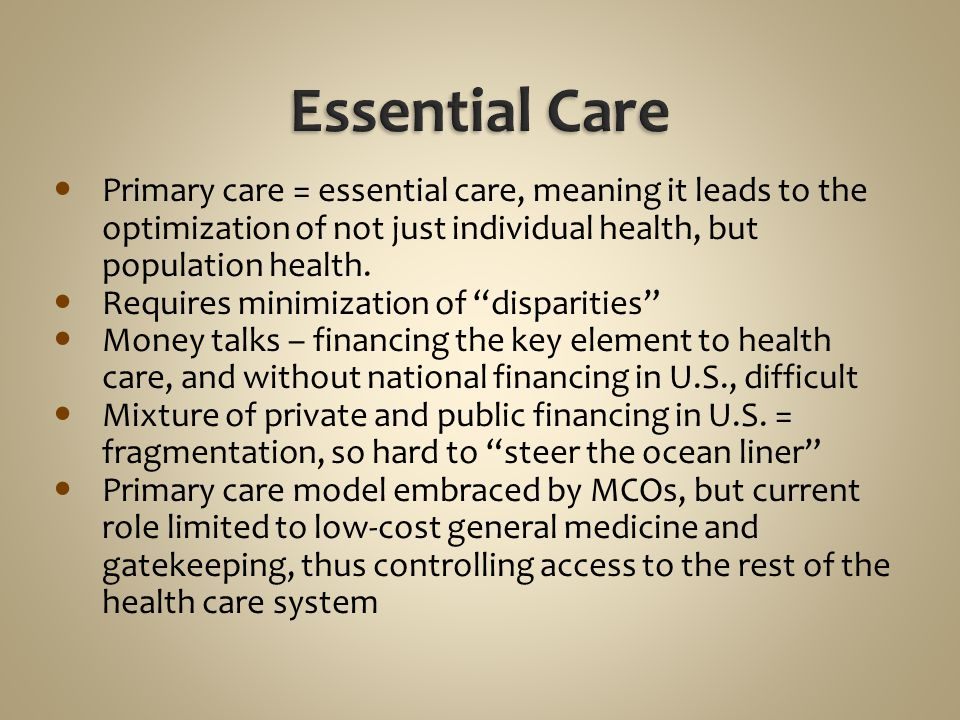Essential Care Primary care = essential care, meaning it leads to the optimization of not just individual health, but population health.
