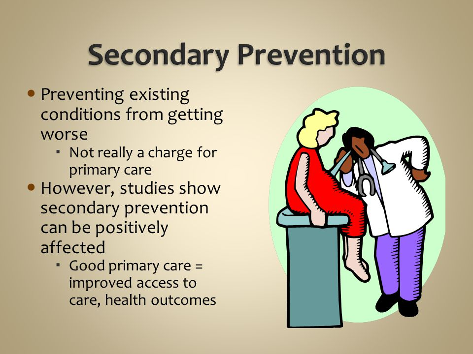 Secondary Prevention Preventing existing conditions from getting worse