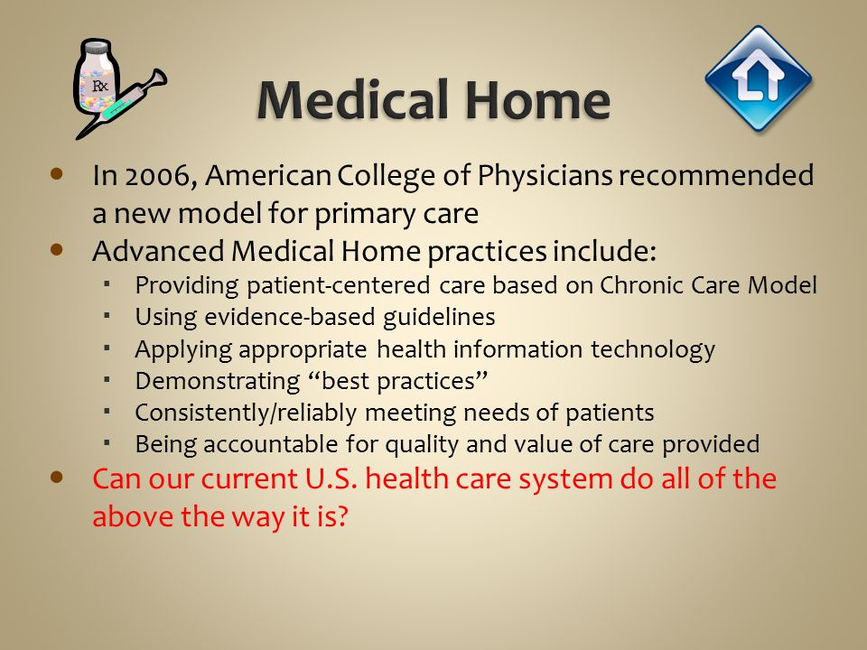 Medical Home In 2006, American College of Physicians recommended a new model for primary care. Advanced Medical Home practices include: