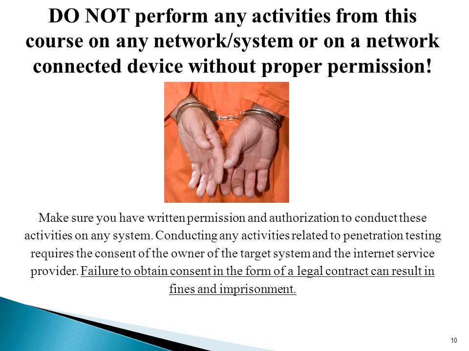 DO NOT perform any activities from this course on any network/system or on a network connected device without proper permission!