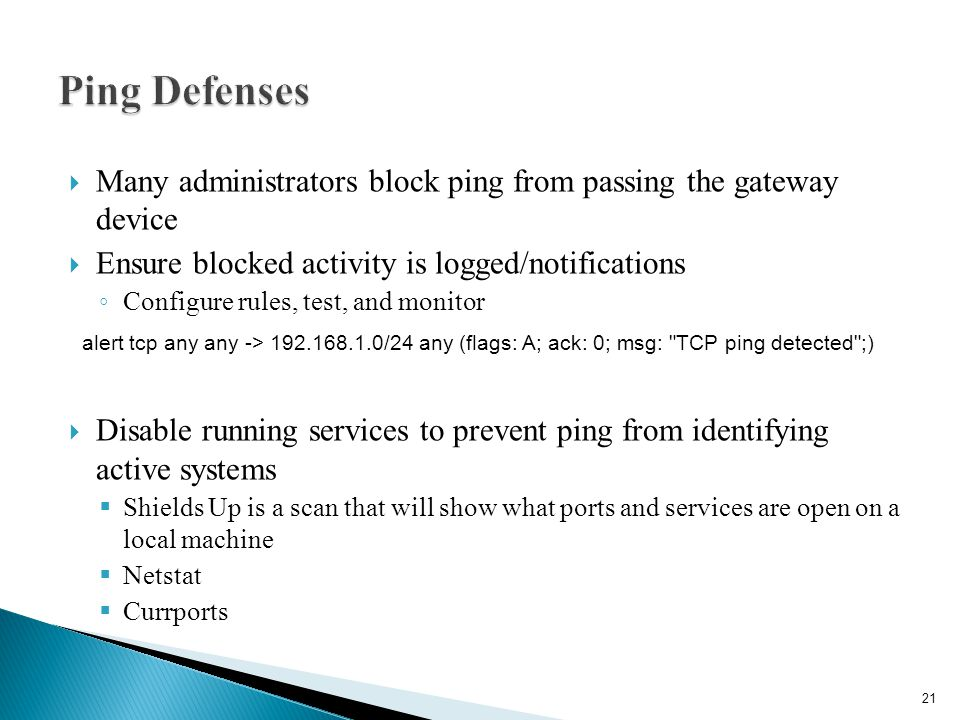 Ping Defenses Many administrators block ping from passing the gateway device. Ensure blocked activity is logged/notifications.