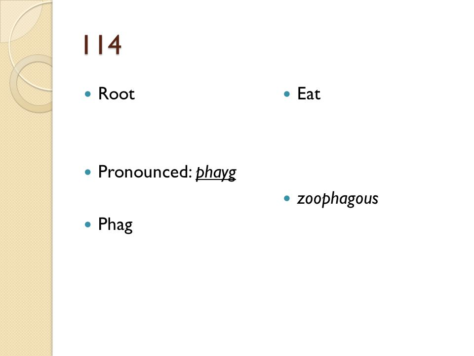114 Root Pronounced: phayg Phag Eat zoophagous