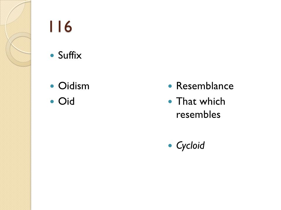 116 Suffix Oidism Oid Resemblance That which resembles Cycloid