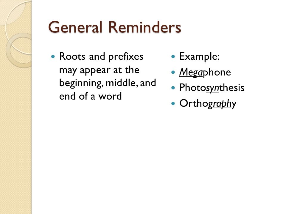 General Reminders Roots and prefixes may appear at the beginning, middle, and end of a word. Example: