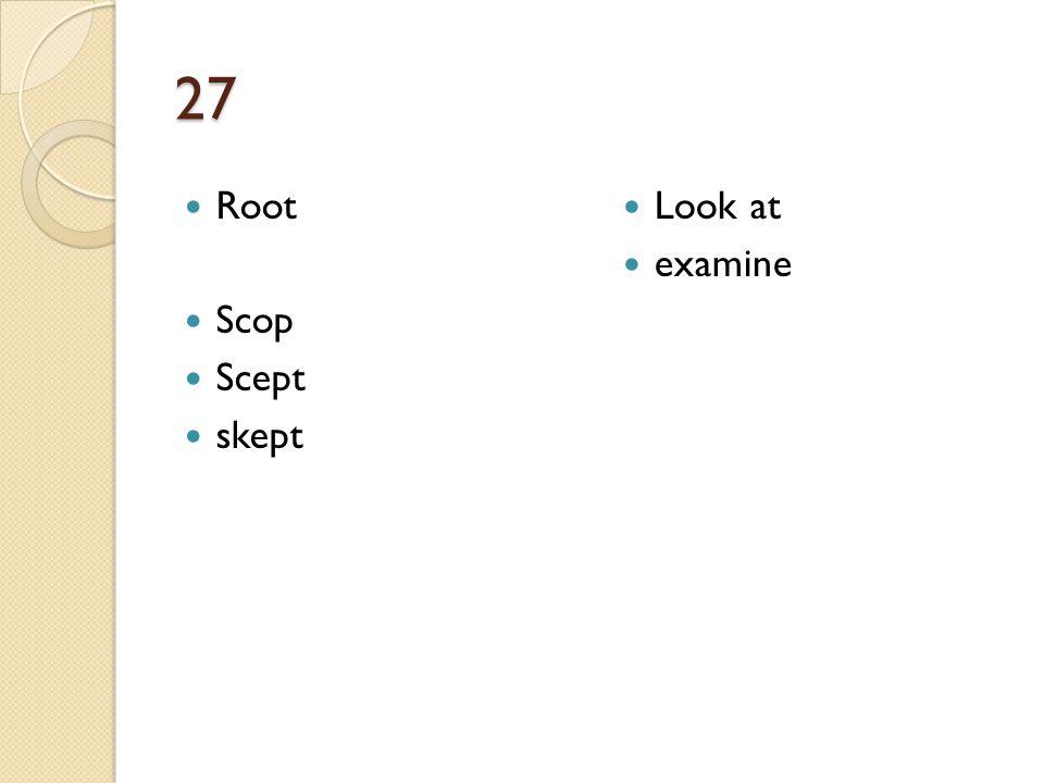 27 Root Scop Scept skept Look at examine