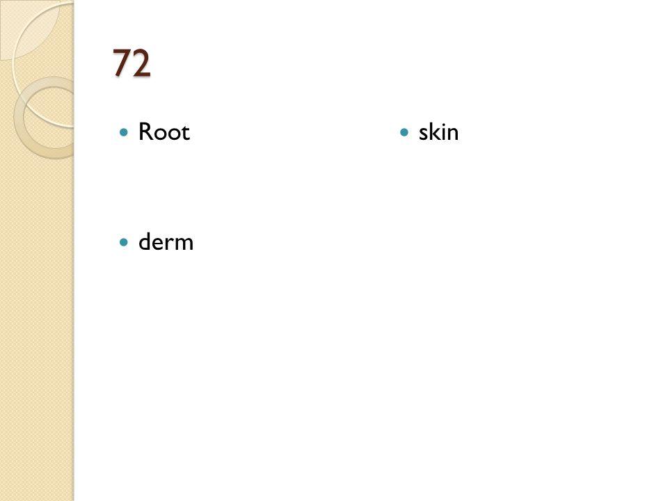 72 Root derm skin