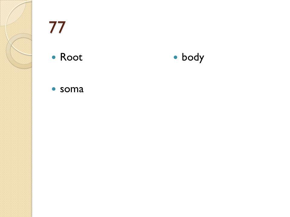 77 Root soma body
