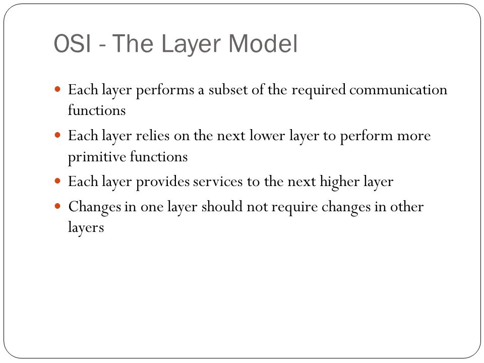 OSI - The Layer Model Each layer performs a subset of the required communication functions.