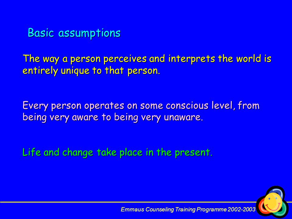 Basic assumptions The way a person perceives and interprets the world is entirely unique to that person.