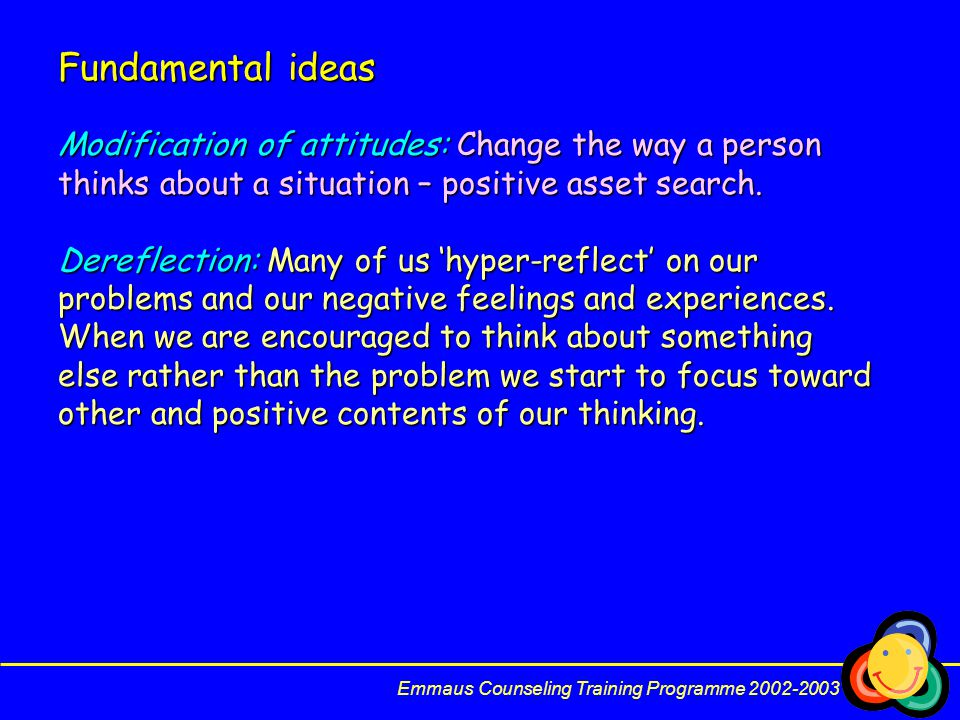 Fundamental ideas Modification of attitudes: Change the way a person thinks about a situation – positive asset search.
