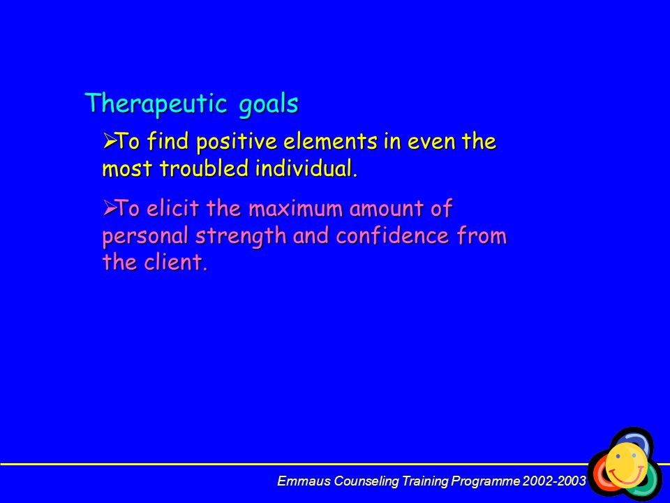 Therapeutic goals To find positive elements in even the most troubled individual.