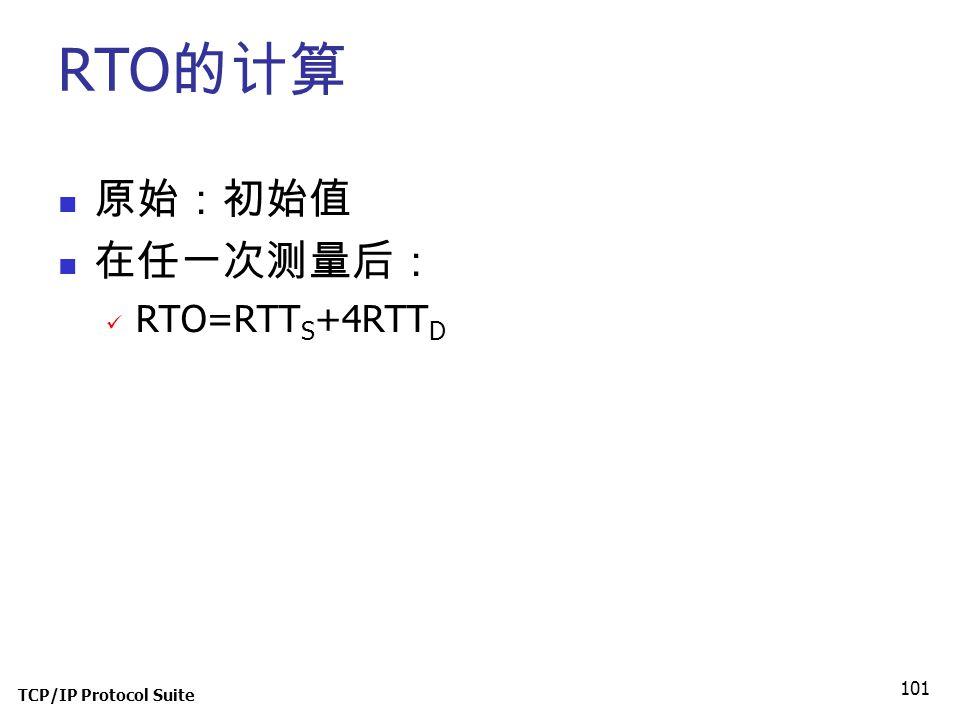 RTO的计算 原始:初始值 在任一次测量后: RTO=RTTS+4RTTD TCP/IP Protocol Suite