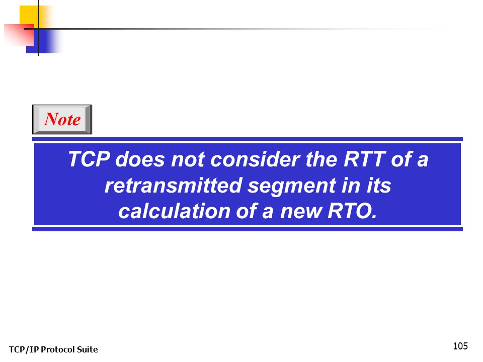 Note TCP does not consider the RTT of a retransmitted segment in its calculation of a new RTO.