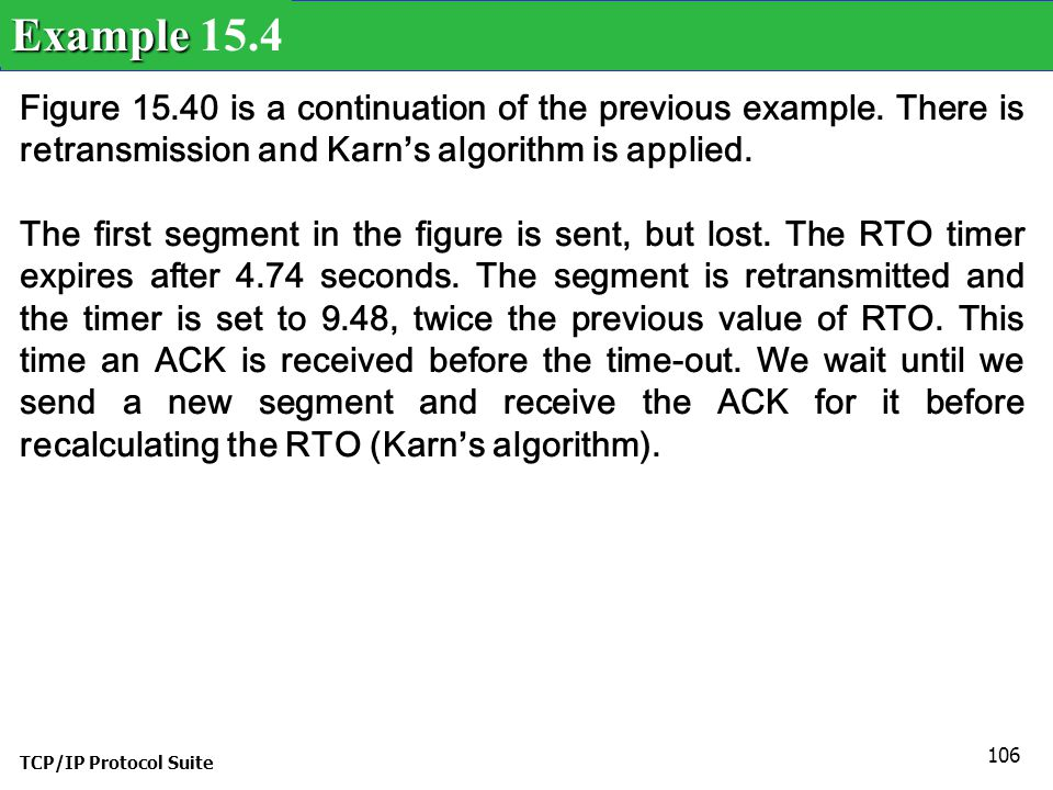 Example 15.4 Figure 15.40 is a continuation of the previous example. There is retransmission and Karn's algorithm is applied.
