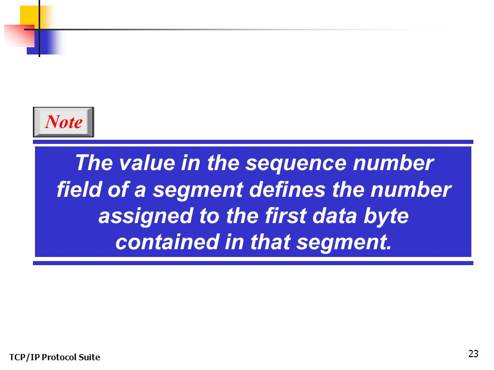 Note The value in the sequence number field of a segment defines the number assigned to the first data byte contained in that segment.
