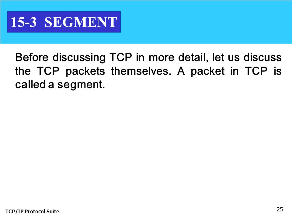 15-3 SEGMENT Before discussing TCP in more detail, let us discuss the TCP packets themselves. A packet in TCP is called a segment.
